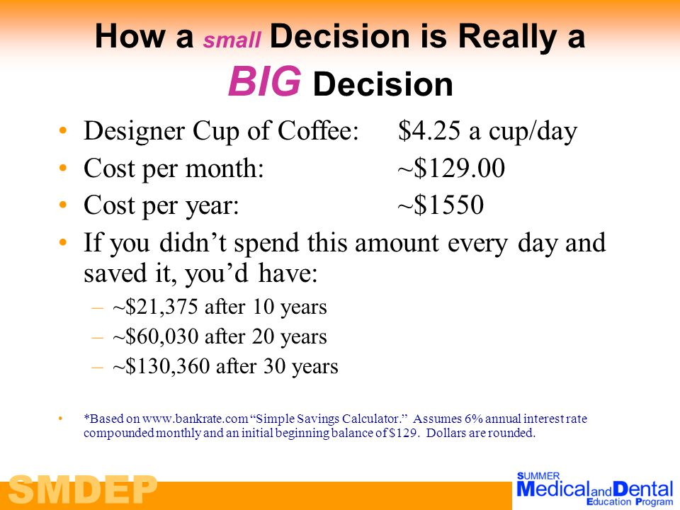 SMDEP How a small Decision is Really a BIG Decision Designer Cup of Coffee:$4.25 a cup/day Cost per month:~$129.00 Cost per year:~$1550 If you didn't spend this amount every day and saved it, you'd have: –~$21,375 after 10 years –~$60,030 after 20 years –~$130,360 after 30 years *Based on www.bankrate.com Simple Savings Calculator. Assumes 6% annual interest rate compounded monthly and an initial beginning balance of $129.