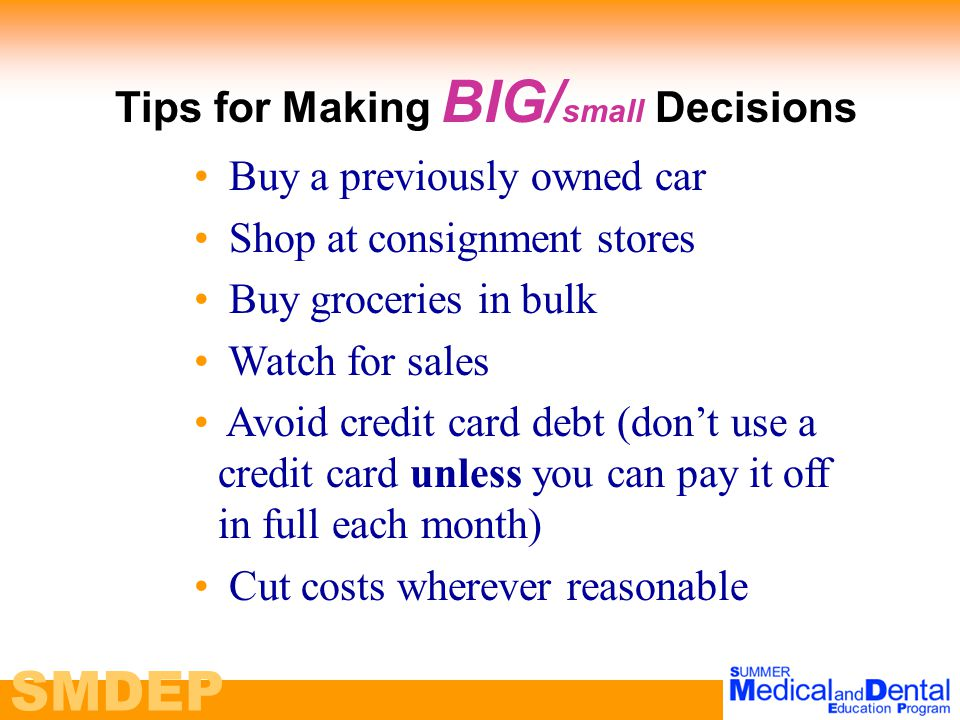 SMDEP Tips for Making BIG/ small Decisions Buy a previously owned car Shop at consignment stores Buy groceries in bulk Watch for sales Avoid credit card debt (don't use a credit card unless you can pay it off in full each month) Cut costs wherever reasonable