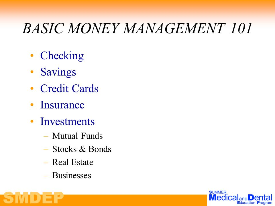 SMDEP BASIC MONEY MANAGEMENT 101 Checking Savings Credit Cards Insurance Investments –Mutual Funds –Stocks & Bonds –Real Estate –Businesses