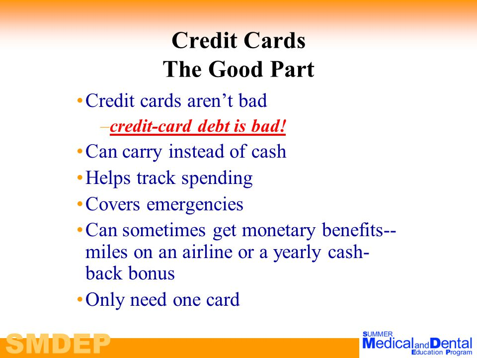 SMDEP Credit Cards The Good Part Credit cards aren't bad –c–credit-card debt is bad.