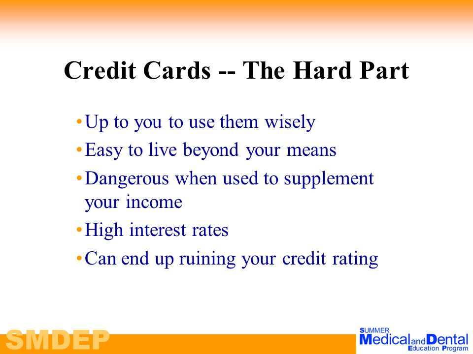 Credit Cards -- The Hard Part Up to you to use them wisely Easy to live beyond your means Dangerous when used to supplement your income High interest rates Can end up ruining your credit rating