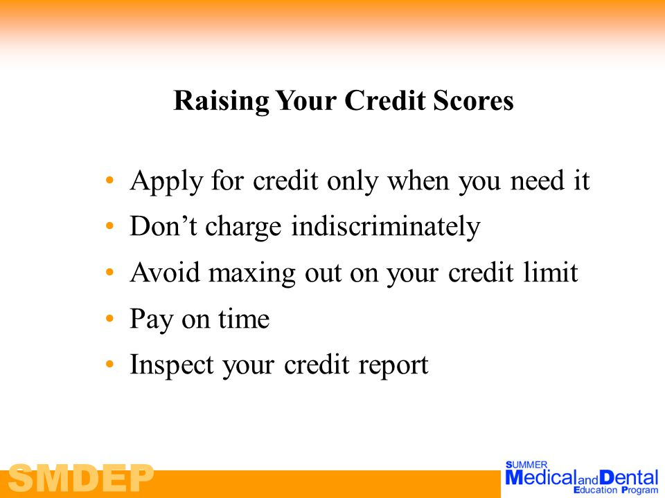 SMDEP Apply for credit only when you need it Don't charge indiscriminately Avoid maxing out on your credit limit Pay on time Inspect your credit report Raising Your Credit Scores