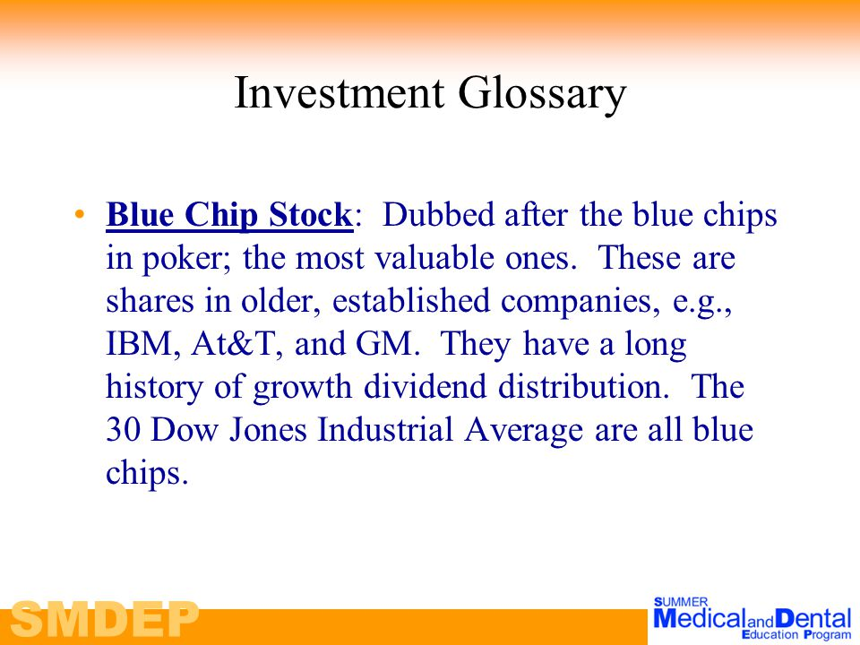 SMDEP Investment Glossary Blue Chip Stock: Dubbed after the blue chips in poker; the most valuable ones.