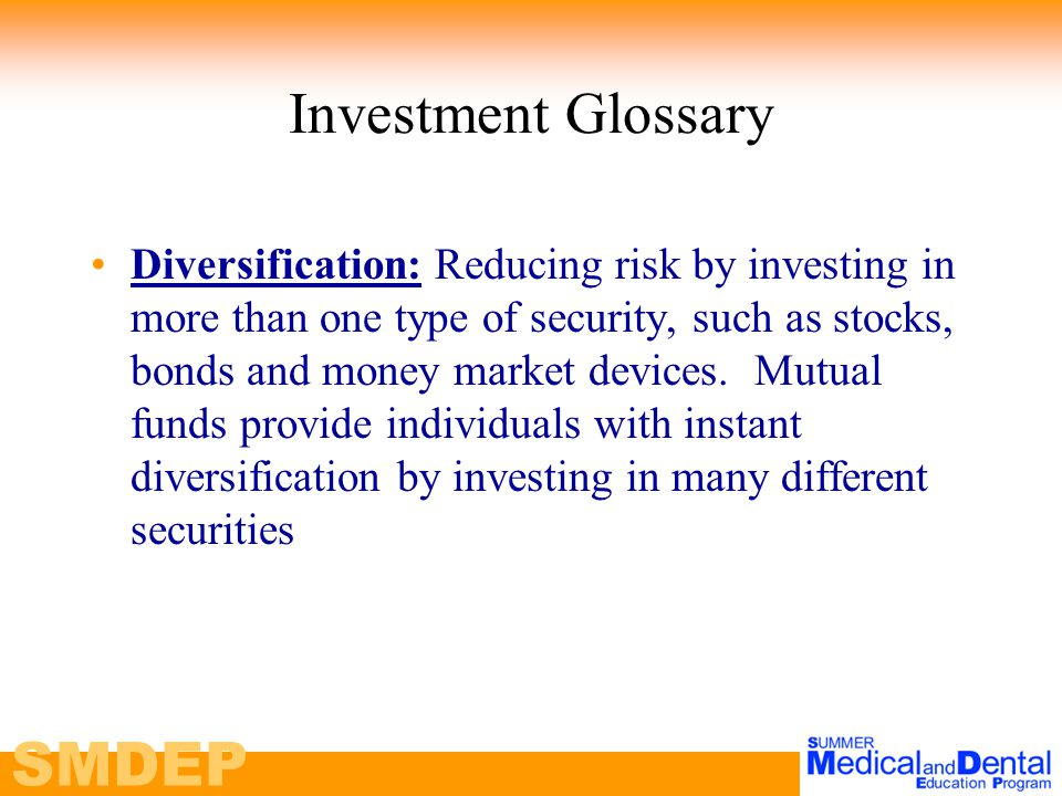 SMDEP Investment Glossary Diversification: Reducing risk by investing in more than one type of security, such as stocks, bonds and money market devices.