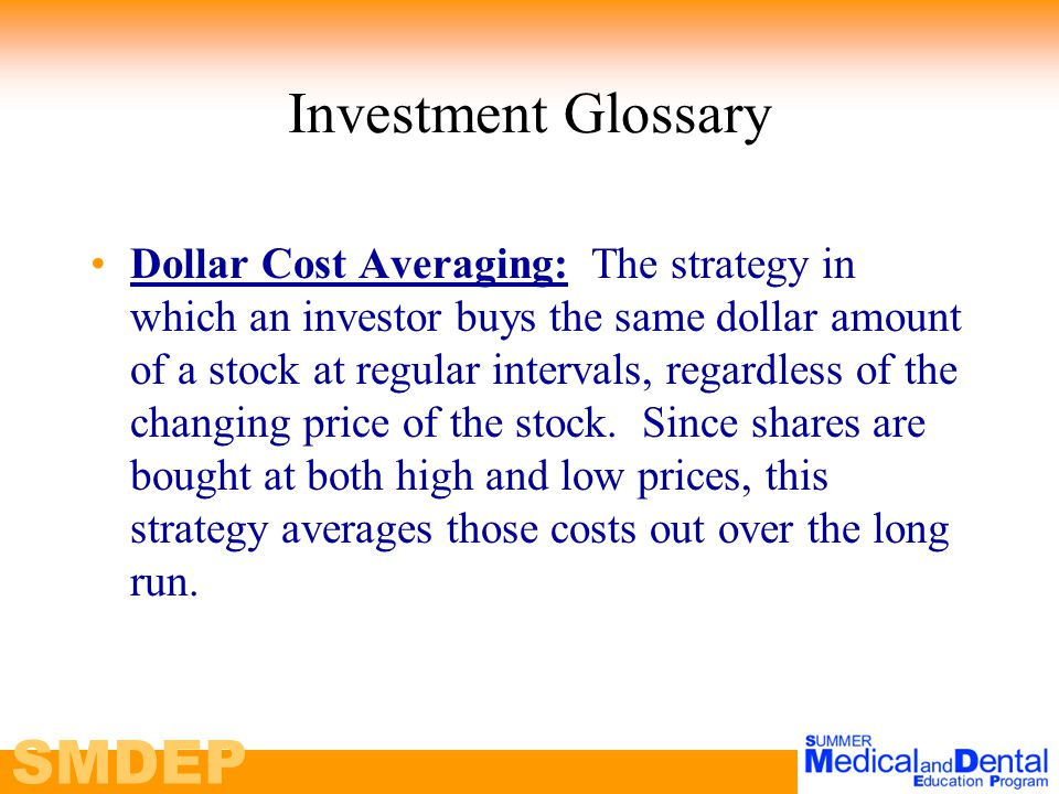 SMDEP Investment Glossary Dollar Cost Averaging: The strategy in which an investor buys the same dollar amount of a stock at regular intervals, regardless of the changing price of the stock.