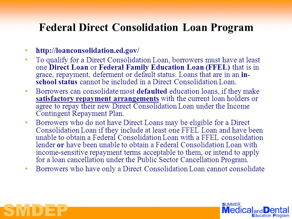 SMDEP Federal Direct Consolidation Loan Program http://loanconsolidation.ed.gov/ To qualify for a Direct Consolidation Loan, borrowers must have at least one Direct Loan or Federal Family Education Loan (FFEL) that is in grace, repayment, deferment or default status.