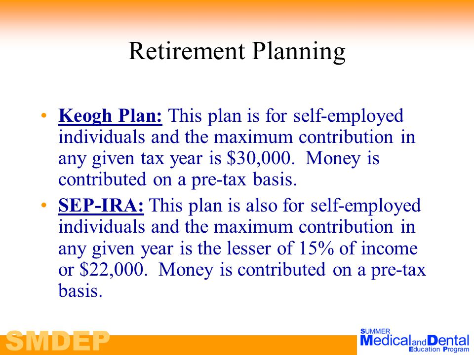 SMDEP Retirement Planning Keogh Plan: This plan is for self-employed individuals and the maximum contribution in any given tax year is $30,000.
