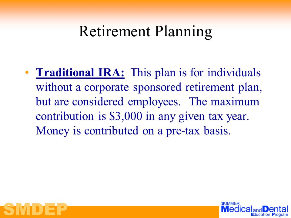 SMDEP Retirement Planning Traditional IRA: This plan is for individuals without a corporate sponsored retirement plan, but are considered employees.