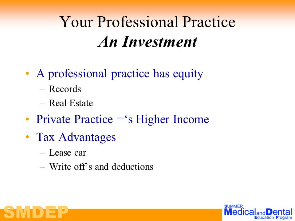 SMDEP Your Professional Practice An Investment A professional practice has equity –Records –Real Estate Private Practice ='s Higher Income Tax Advantages –Lease car –Write off's and deductions