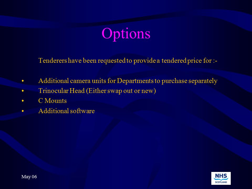 May 06 Options Tenderers have been requested to provide a tendered price for :- Additional camera units for Departments to purchase separately Trinocular Head (Either swap out or new) C Mounts Additional software