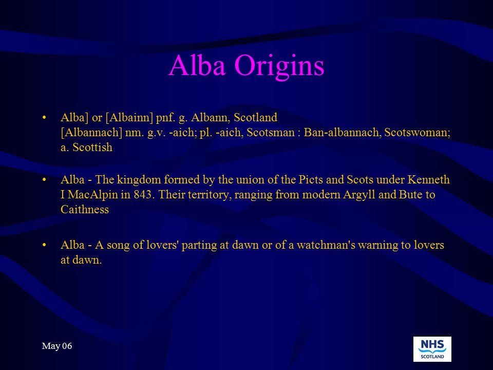 May 06 Alba Origins Alba] or [Albainn] pnf. g. Albann, Scotland [Albannach] nm.