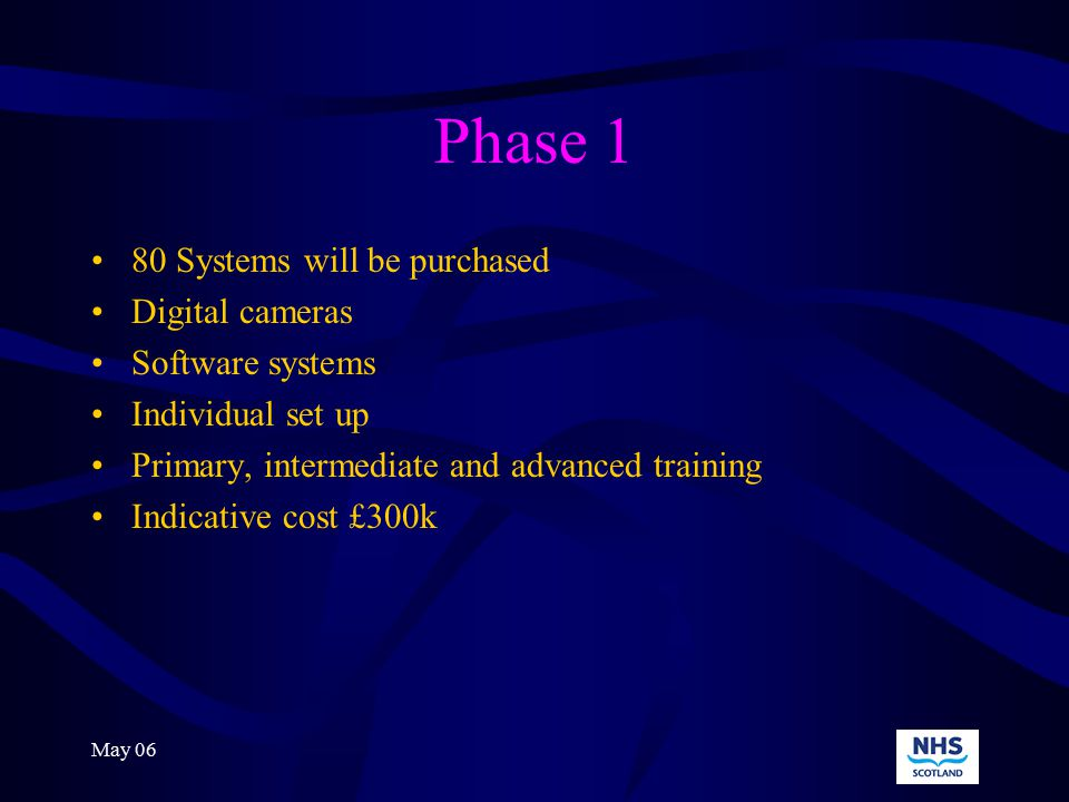 May 06 Phase 1 80 Systems will be purchased Digital cameras Software systems Individual set up Primary, intermediate and advanced training Indicative cost £300k