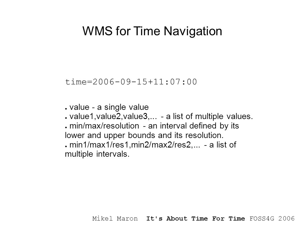 Mikel Maron It s About Time For Time FOSS4G 2006 WMS for Time Navigation time=2006-09-15+11:07:00 ● value - a single value ● value1,value2,value3,...