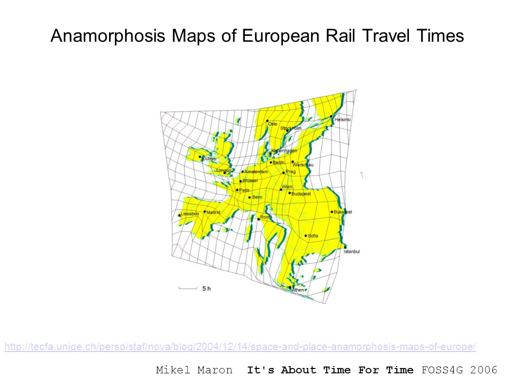 Mikel Maron It s About Time For Time FOSS4G 2006 Anamorphosis Maps of European Rail Travel Times http://tecfa.unige.ch/perso/staf/nova/blog/2004/12/14/space-and-place-anamorphosis-maps-of-europe/