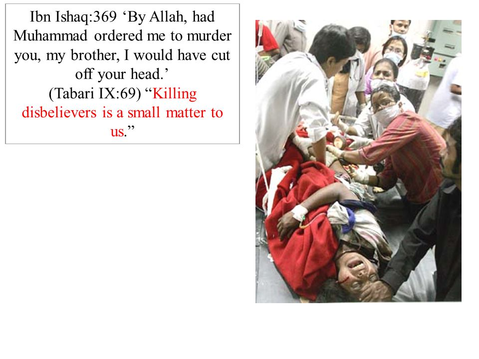 """Ibn Ishaq:369 'By Allah, had Muhammad ordered me to murder you, my brother, I would have cut off your head.' (Tabari IX:69) """"Killing disbelievers is a"""