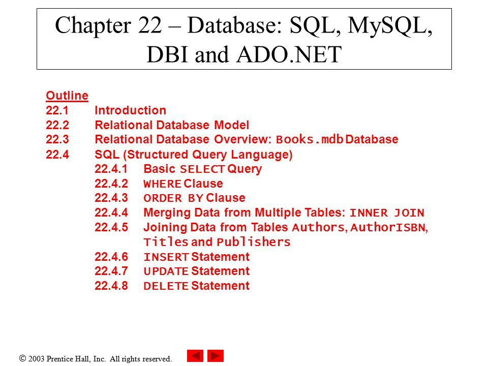  2003 Prentice Hall, Inc. All rights reserved. Chapter 22 – Database: SQL, MySQL, DBI and ADO.NET Outline 22.1 Introduction 22.2 Relational Database