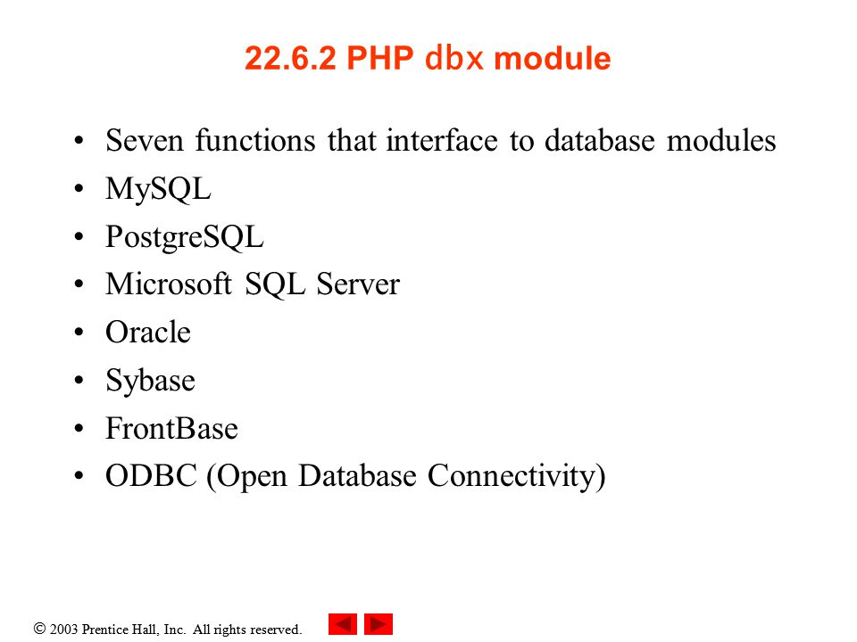  2003 Prentice Hall, Inc. All rights reserved. 22.6.2 PHP dbx module Seven functions that interface to database modules MySQL PostgreSQL Microsoft SQ