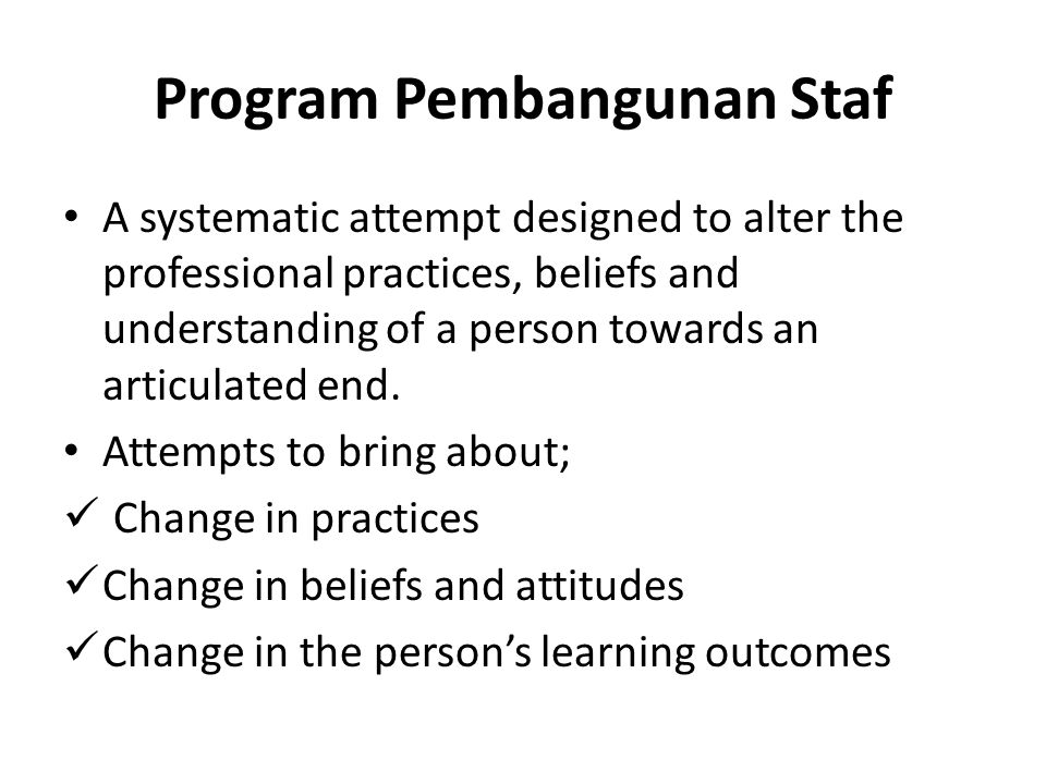 Perkembangan Pembangunan Staf The need for professional knowledge, skills and attitude due to the changing demands of a profession in producing goods and services Evolution from a novice to a professional being Example: PPPM2013-2025