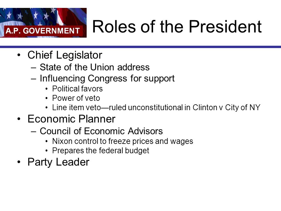 Roles of the President Chief Legislator –State of the Union address –Influencing Congress for support Political favors Power of veto Line item veto—ru