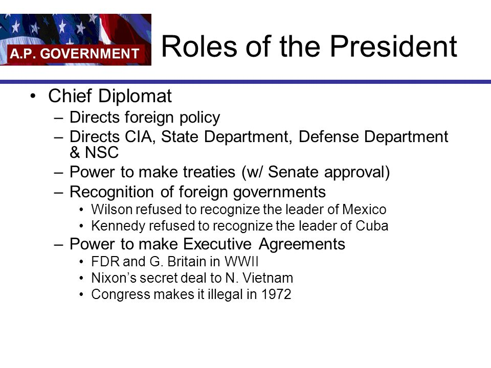 Roles of the President Chief Diplomat –Directs foreign policy –Directs CIA, State Department, Defense Department & NSC –Power to make treaties (w/ Sen