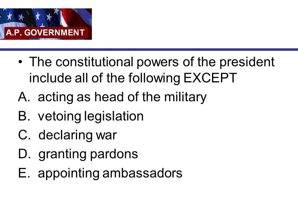 The constitutional powers of the president include all of the following EXCEPT A. acting as head of the military B. vetoing legislation C. declaring w