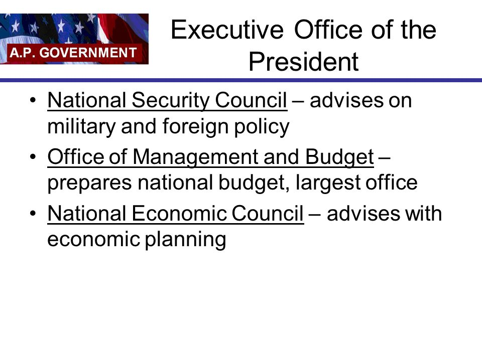 Executive Office of the President National Security Council – advises on military and foreign policy Office of Management and Budget – prepares nation