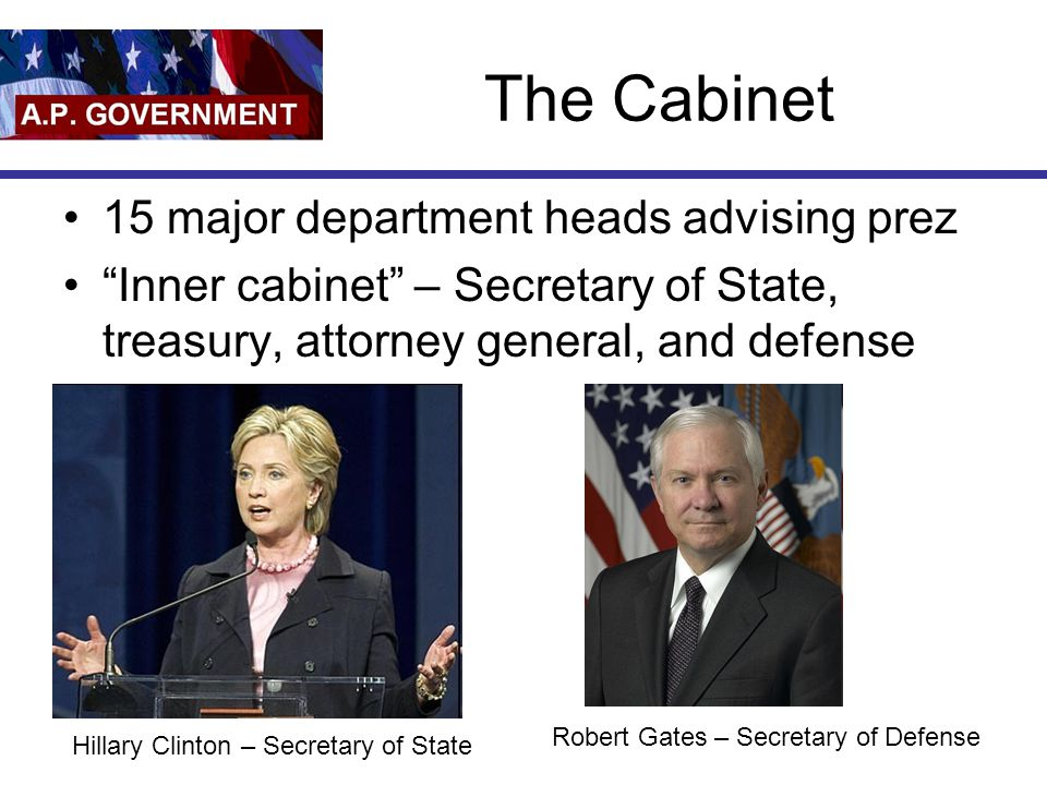 "The Cabinet 15 major department heads advising prez ""Inner cabinet"" – Secretary of State, treasury, attorney general, and defense Hillary Clinton – Se"
