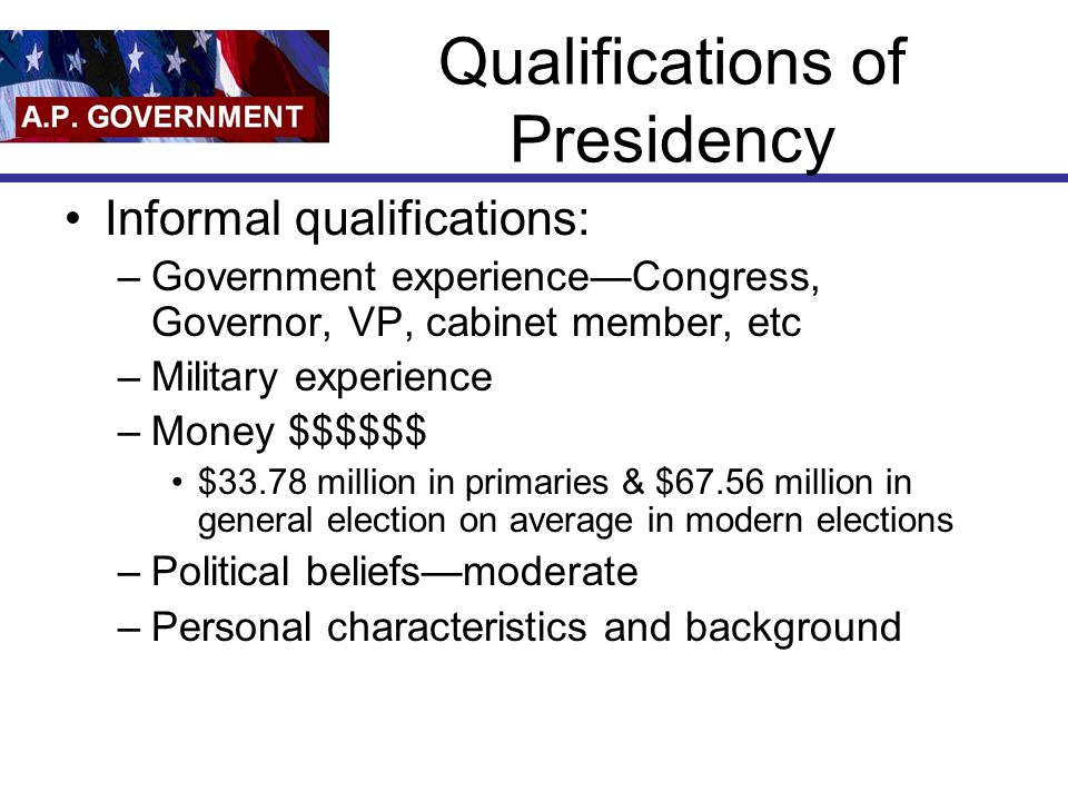 Qualifications of Presidency Informal qualifications: –Government experience—Congress, Governor, VP, cabinet member, etc –Military experience –Money $