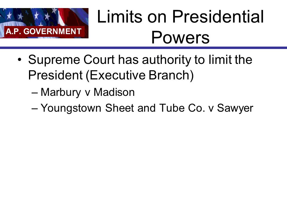 Limits on Presidential Powers Supreme Court has authority to limit the President (Executive Branch) –Marbury v Madison –Youngstown Sheet and Tube Co.