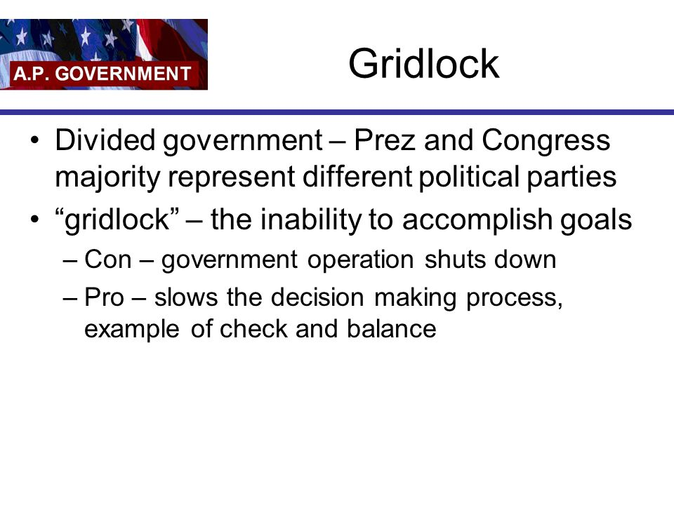 "Gridlock Divided government – Prez and Congress majority represent different political parties ""gridlock"" – the inability to accomplish goals –Con – g"