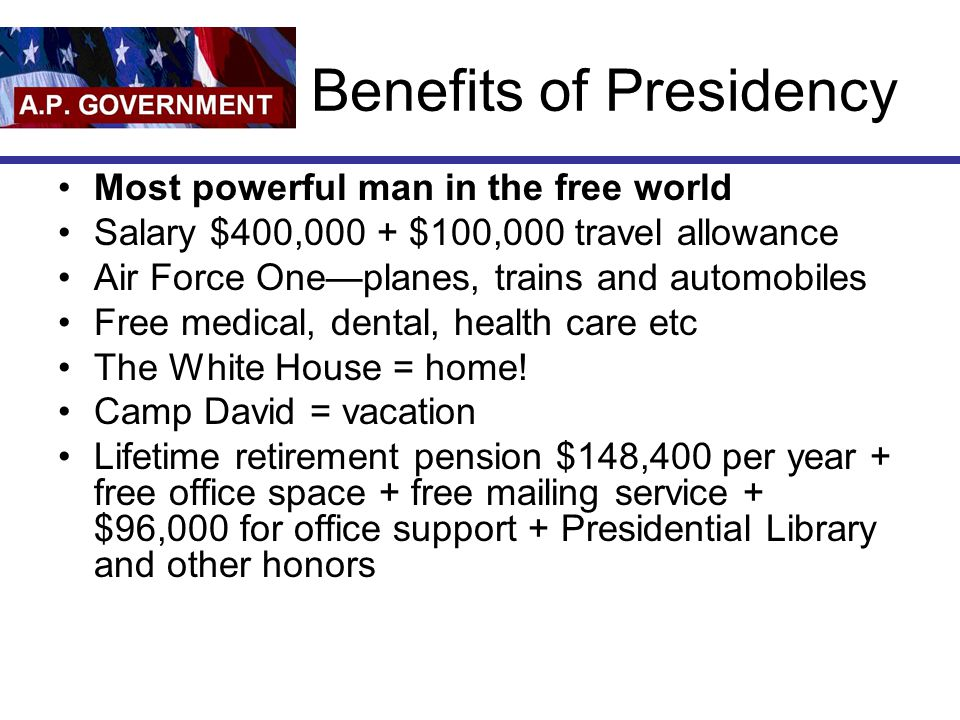 Benefits of Presidency Most powerful man in the free world Salary $400,000 + $100,000 travel allowance Air Force One—planes, trains and automobiles Fr
