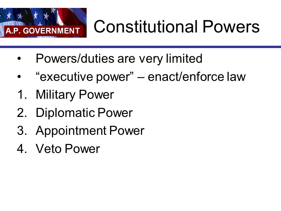 "Constitutional Powers Powers/duties are very limited ""executive power"" – enact/enforce law 1.Military Power 2.Diplomatic Power 3.Appointment Power 4.V"