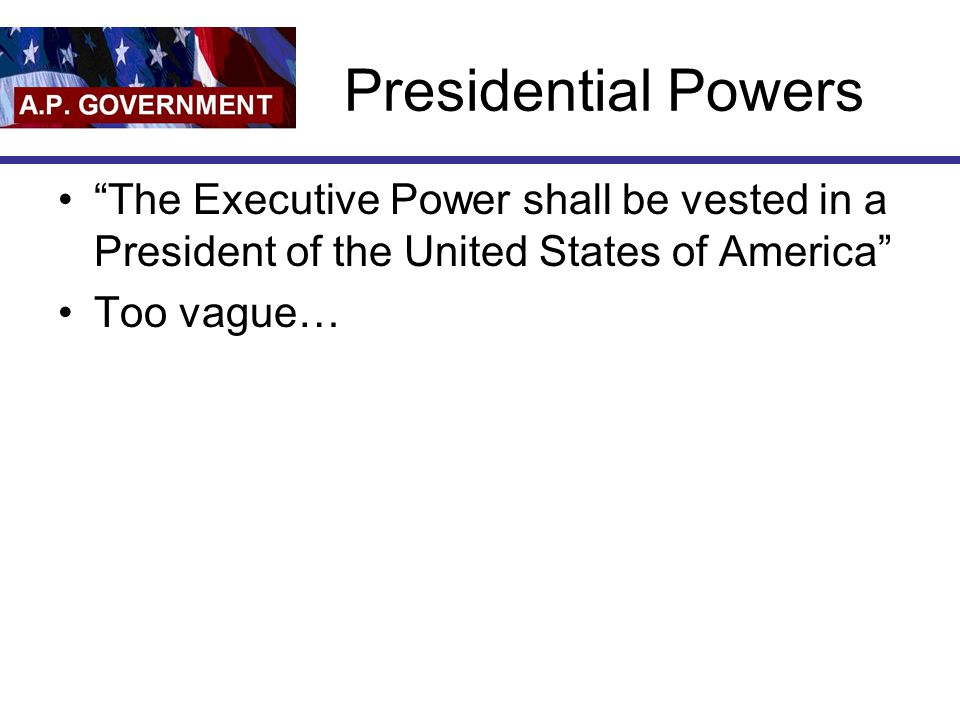 "Presidential Powers ""The Executive Power shall be vested in a President of the United States of America"" Too vague…"