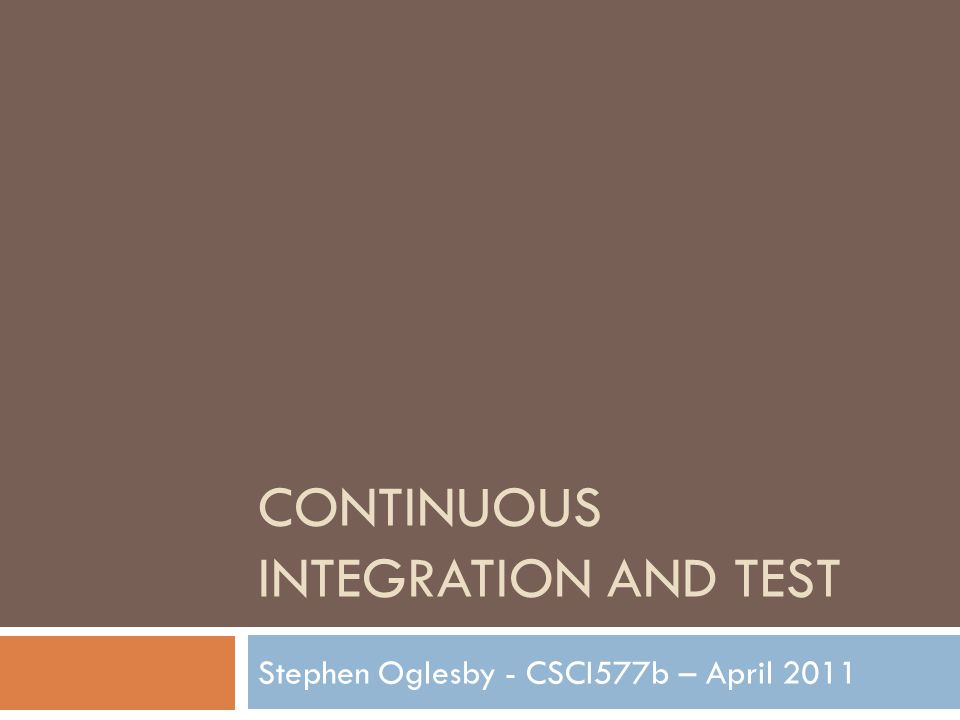 CONTINUOUS INTEGRATION AND TEST Stephen Oglesby - CSCI577b – April 2011