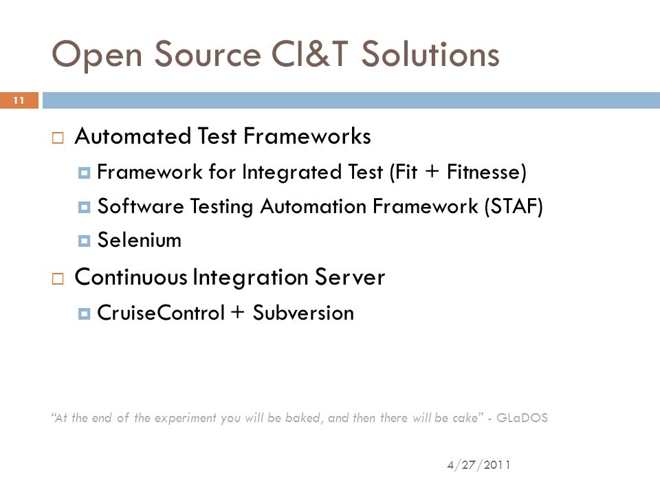 Open Source CI&T Solutions  Automated Test Frameworks  Framework for Integrated Test (Fit + Fitnesse)  Software Testing Automation Framework (STAF)  Selenium  Continuous Integration Server  CruiseControl + Subversion At the end of the experiment you will be baked, and then there will be cake - GLaDOS 4/27/2011 11