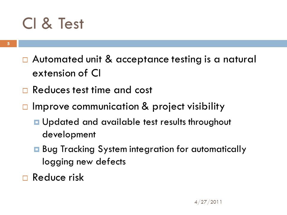 CI & Test  Automated unit & acceptance testing is a natural extension of CI  Reduces test time and cost  Improve communication & project visibility  Updated and available test results throughout development  Bug Tracking System integration for automatically logging new defects  Reduce risk 4/27/2011 5