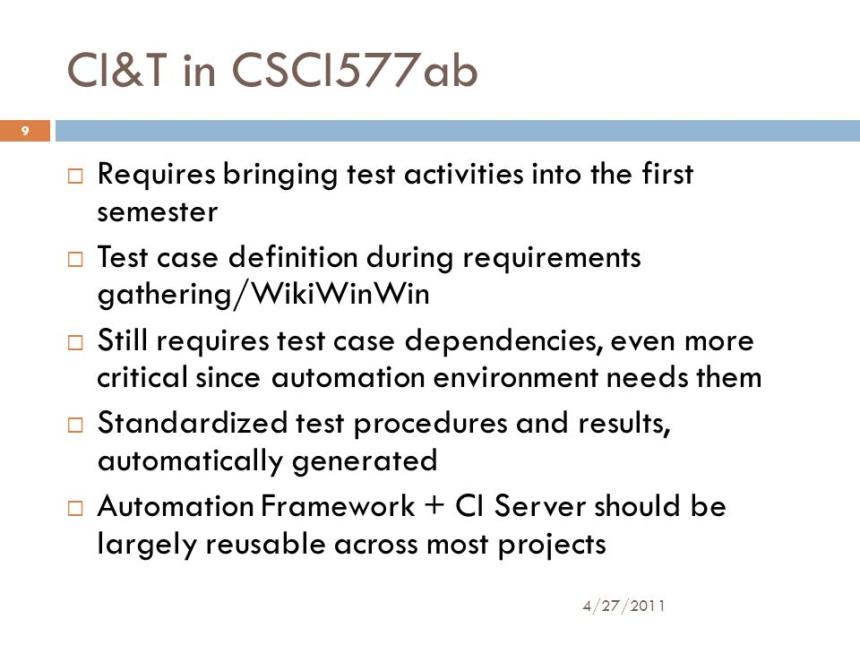 CI&T in CSCI577ab  Requires bringing test activities into the first semester  Test case definition during requirements gathering/WikiWinWin  Still requires test case dependencies, even more critical since automation environment needs them  Standardized test procedures and results, automatically generated  Automation Framework + CI Server should be largely reusable across most projects 4/27/2011 9