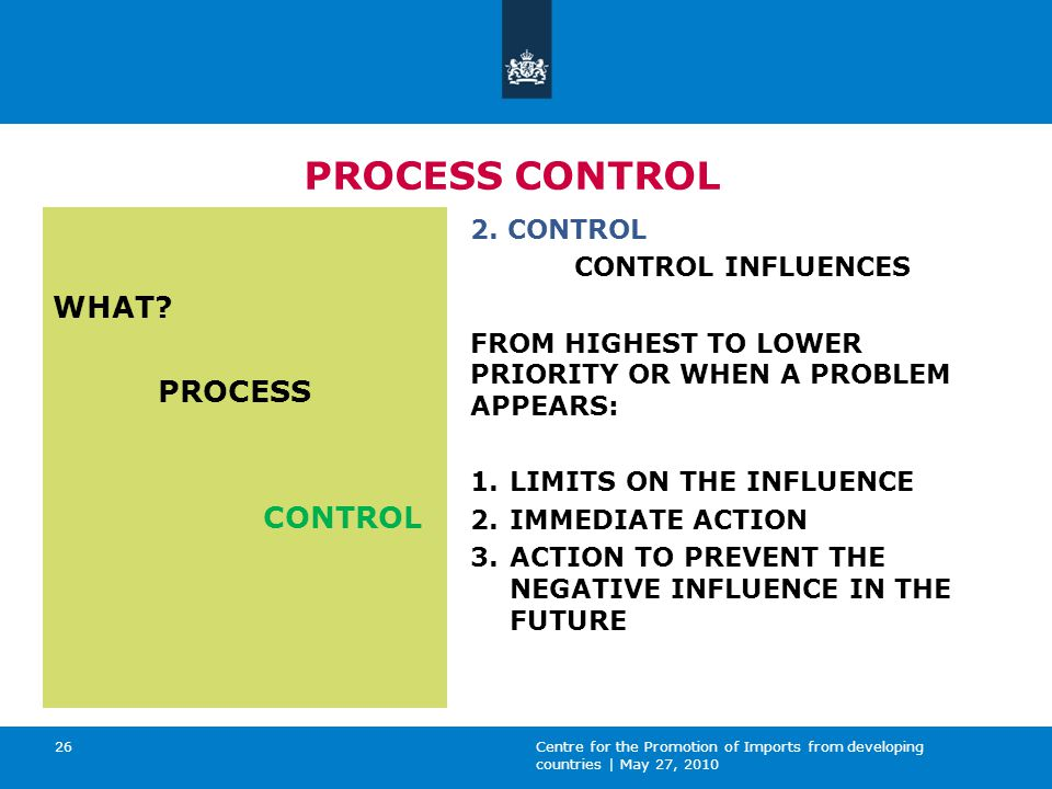 Centre for the Promotion of Imports from developing countries | May 27, 2010 26 PROCESS CONTROL WHAT.