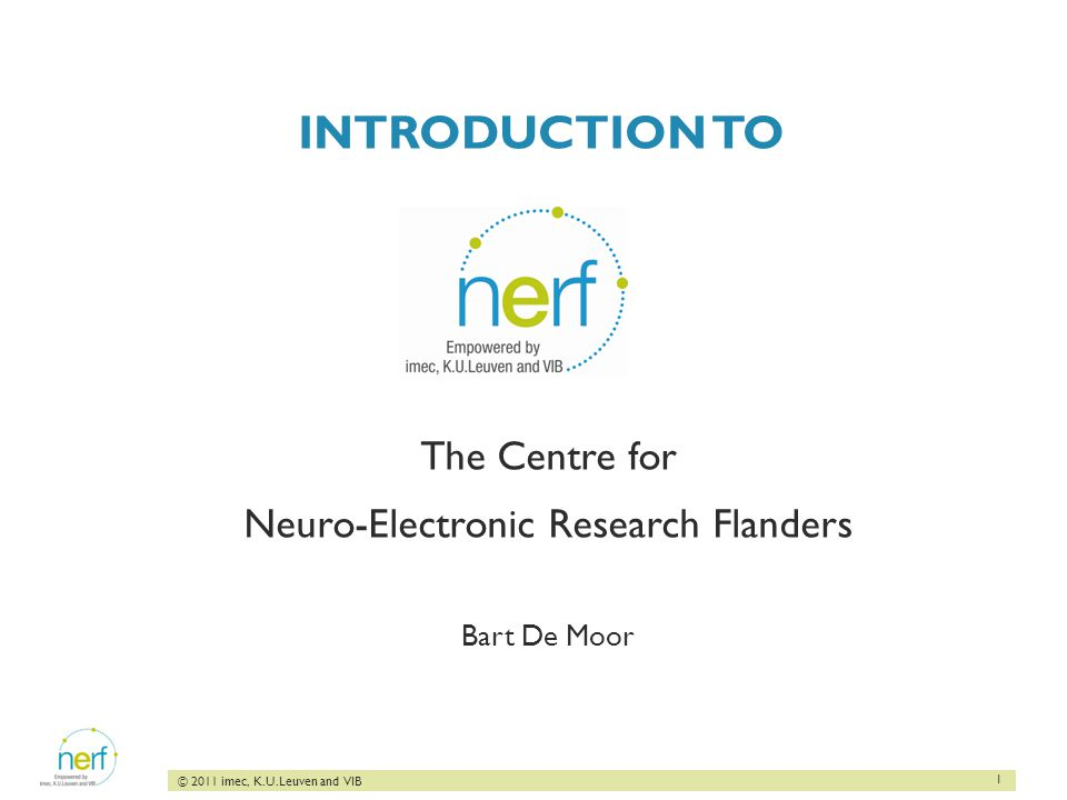 1 © 2011 imec, K.U.Leuven and VIB INTRODUCTION TO The Centre for Neuro-Electronic Research Flanders Bart De Moor