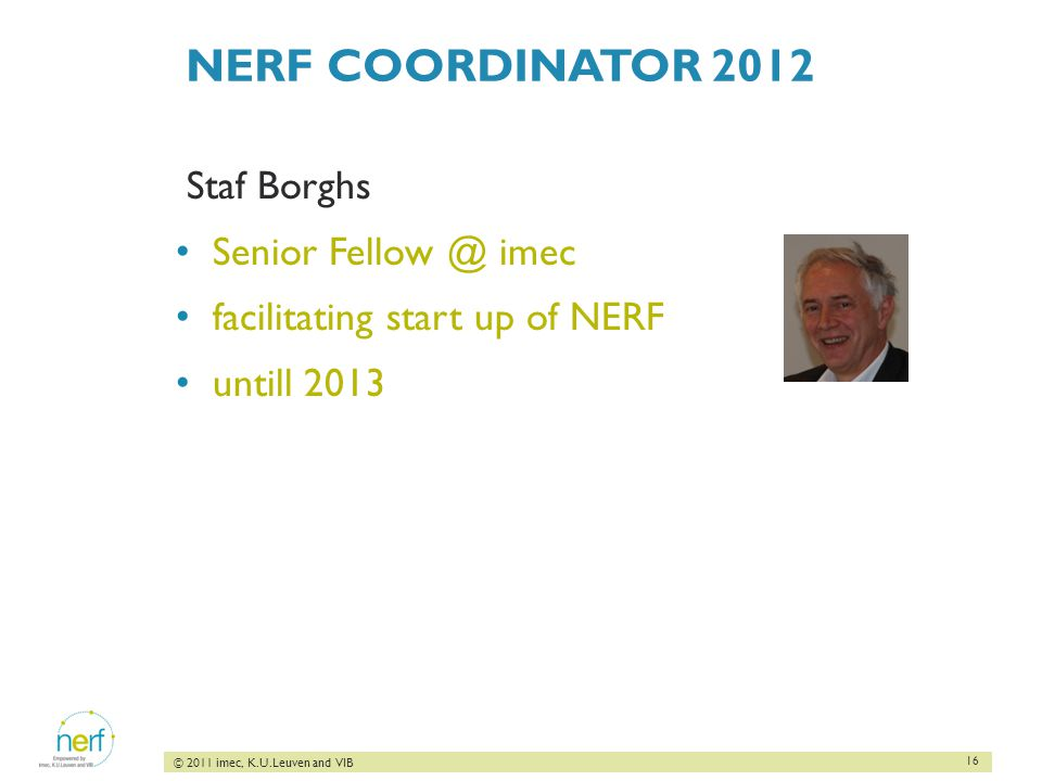 16 © 2011 imec, K.U.Leuven and VIB NERF COORDINATOR 2012 Staf Borghs Senior Fellow @ imec facilitating start up of NERF untill 2013
