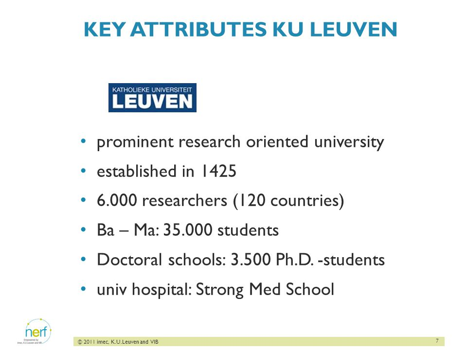 7 © 2011 imec, K.U.Leuven and VIB KEY ATTRIBUTES KU LEUVEN prominent research oriented university established in 1425 6.000 researchers (120 countries) Ba – Ma: 35.000 students Doctoral schools: 3.500 Ph.D.