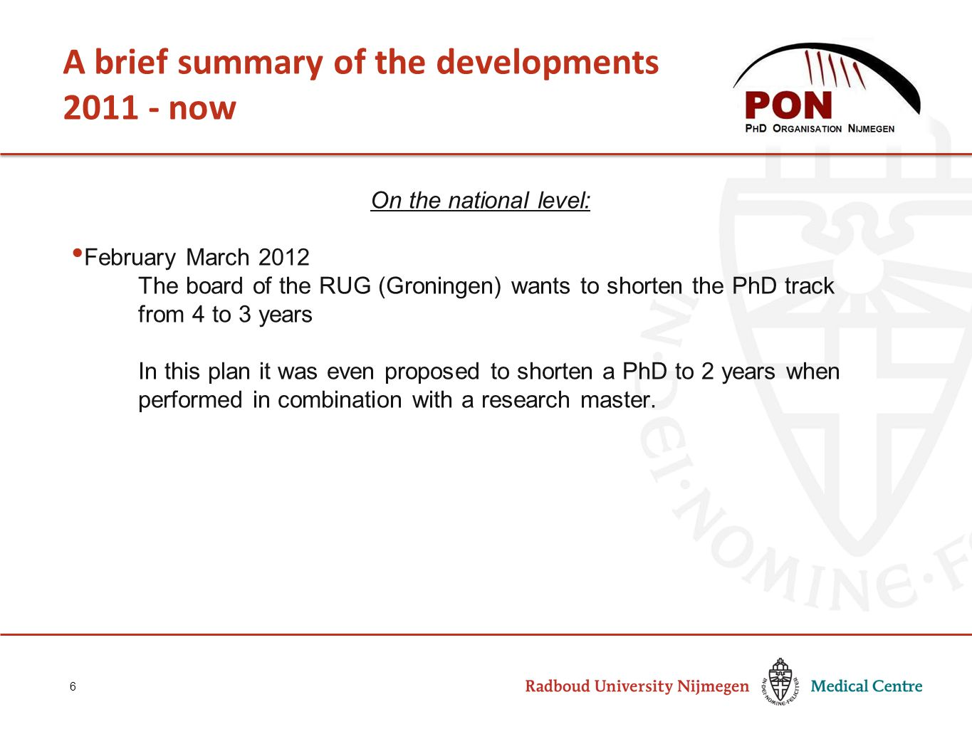 A brief summary of the developments 2011 - now 6 On the national level: February March 2012 The board of the RUG (Groningen) wants to shorten the PhD track from 4 to 3 years In this plan it was even proposed to shorten a PhD to 2 years when performed in combination with a research master.