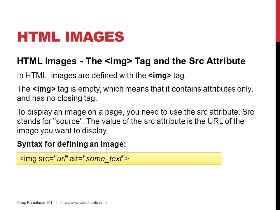 HTML IMAGES HTML Images - The Tag and the Src Attribute In HTML, images are defined with the tag. The tag is empty, which means that it contains attri