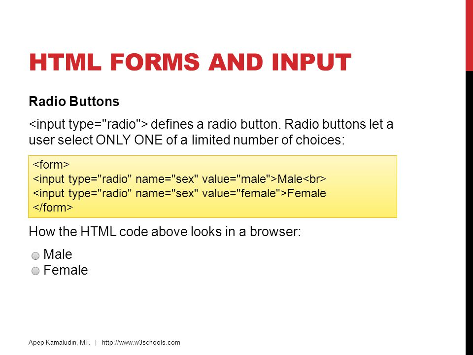 HTML FORMS AND INPUT Radio Buttons defines a radio button. Radio buttons let a user select ONLY ONE of a limited number of choices: How the HTML code