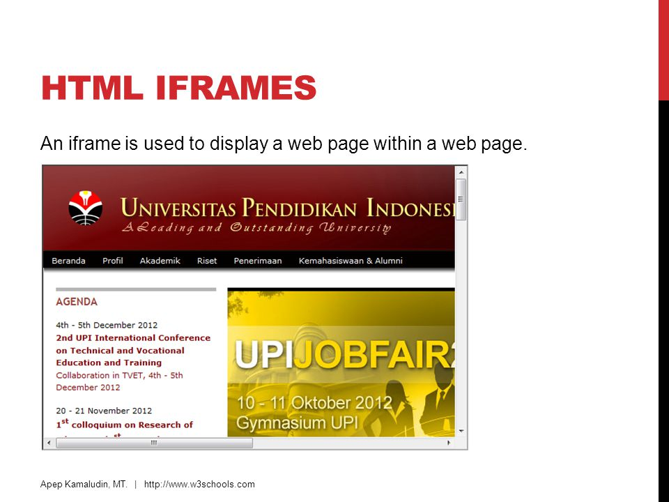 HTML IFRAMES An iframe is used to display a web page within a web page. Apep Kamaludin, MT. | http://www.w3schools.com