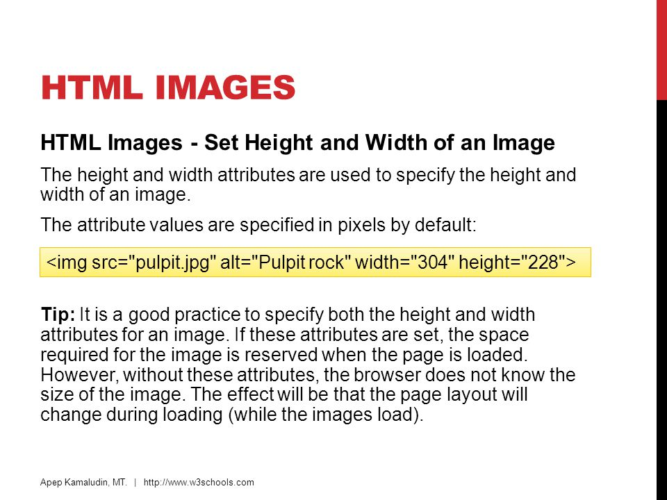 HTML IMAGES HTML Images - Set Height and Width of an Image The height and width attributes are used to specify the height and width of an image. The a