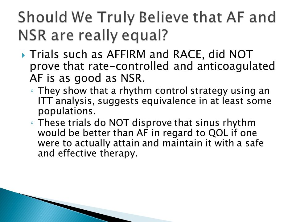  Trials such as AFFIRM and RACE, did NOT prove that rate-controlled and anticoagulated AF is as good as NSR. ◦ They show that a rhythm control strate
