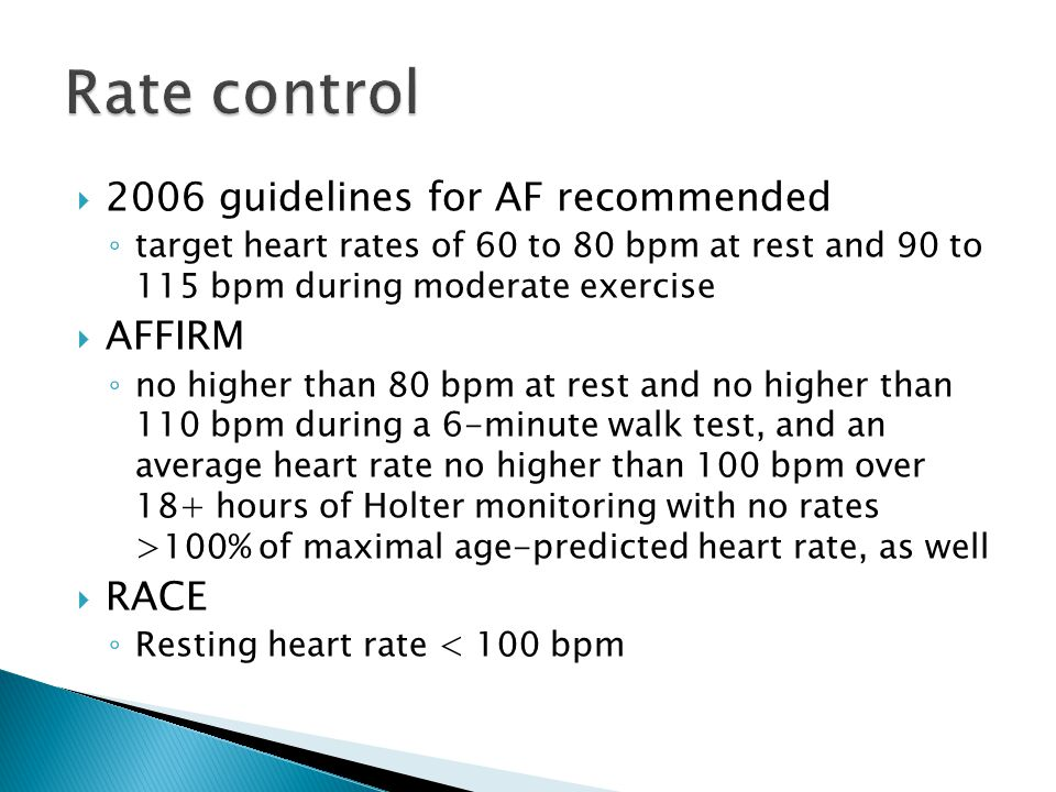  2006 guidelines for AF recommended ◦ target heart rates of 60 to 80 bpm at rest and 90 to 115 bpm during moderate exercise  AFFIRM ◦ no higher than