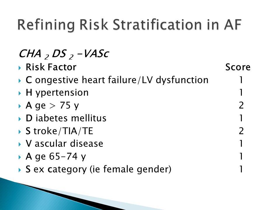 CHA 2 DS 2 -VASc  Risk Factor Score  C ongestive heart failure/LV dysfunction 1  H ypertension 1  A ge > 75 y 2  D iabetes mellitus 1  S troke/TIA/TE 2  V ascular disease 1  A ge 65-74 y 1  S ex category (ie female gender) 1