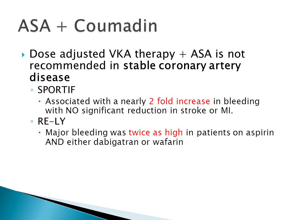  Dose adjusted VKA therapy + ASA is not recommended in stable coronary artery disease ◦ SPORTIF  Associated with a nearly 2 fold increase in bleedin
